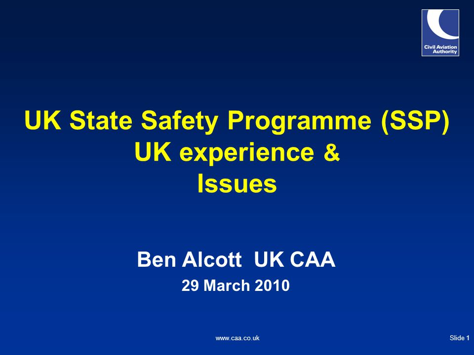 Slide 1www.caa.co.uk UK State Safety Programme (SSP) UK experience & Issues Ben Alcott UK CAA 29 March 2010