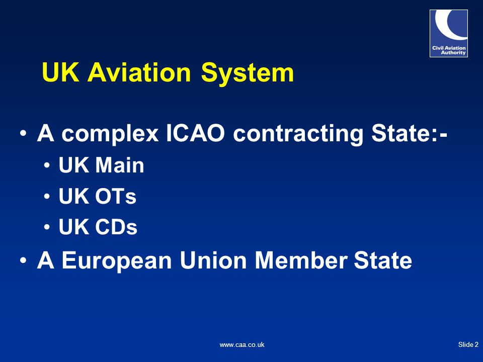 Slide 2www.caa.co.uk UK Aviation System A complex ICAO contracting State:- UK Main UK OTs UK CDs A European Union Member State