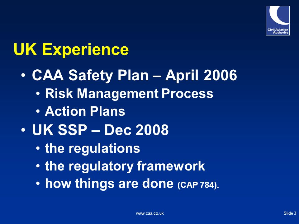 Slide 3www.caa.co.uk UK Experience CAA Safety Plan – April 2006 Risk Management Process Action Plans UK SSP – Dec 2008 the regulations the regulatory framework how things are done (CAP 784).