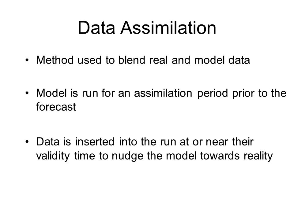 Method used to blend real and model data Model is run for an assimilation period prior to the forecast Data is inserted into the run at or near their