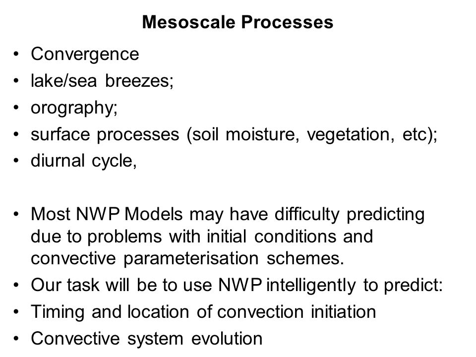 Convergence lake/sea breezes; orography; surface processes (soil moisture, vegetation, etc); diurnal cycle, Most NWP Models may have difficulty predic