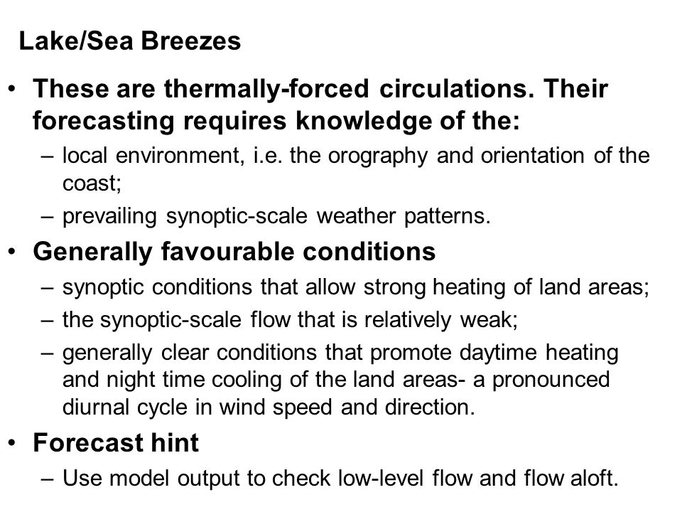 Lake/Sea Breezes These are thermally-forced circulations. Their forecasting requires knowledge of the: –local environment, i.e. the orography and orie
