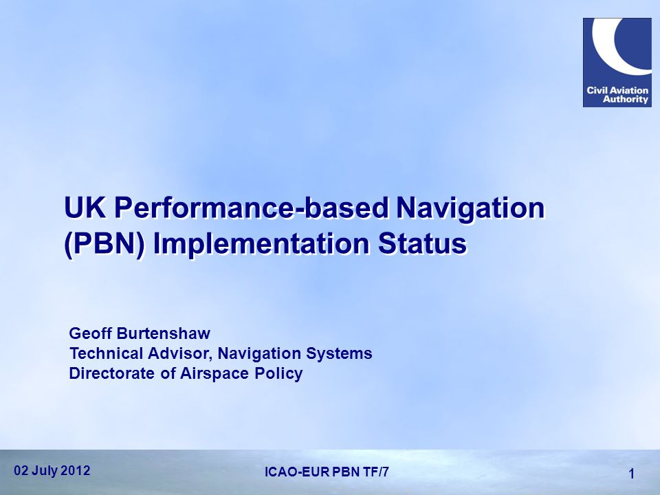 UK Performance-based Navigation (PBN) Implementation Status Geoff Burtenshaw Technical Advisor, Navigation Systems Directorate of Airspace Policy 02 J