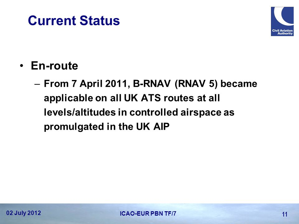 Current Status En-route –From 7 April 2011, B-RNAV (RNAV 5) became applicable on all UK ATS routes at all levels/altitudes in controlled airspace as p