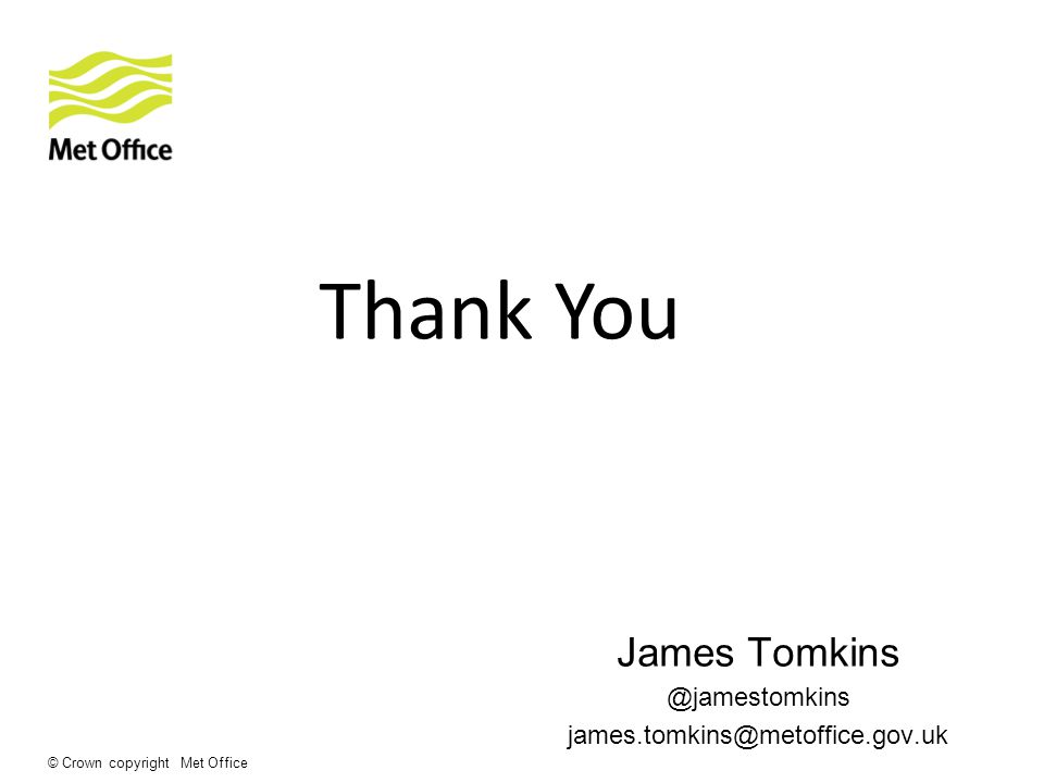 © Crown copyright Met Office Thank You James Tomkins @jamestomkins james.tomkins@metoffice.gov.uk