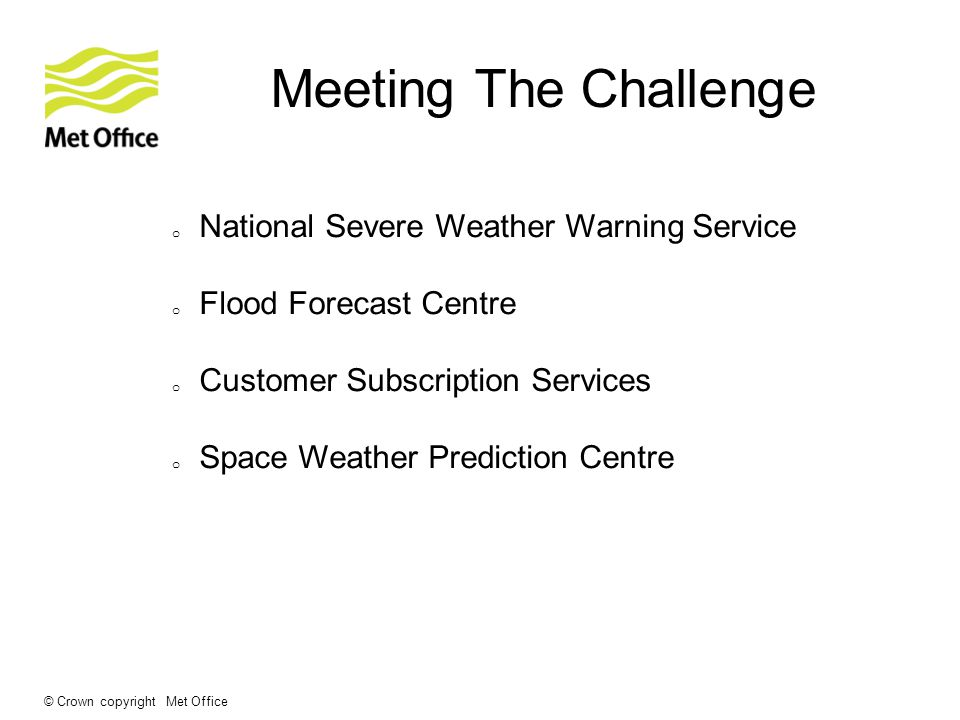 © Crown copyright Met Office Meeting The Challenge o National Severe Weather Warning Service o Flood Forecast Centre o Customer Subscription Services o Space Weather Prediction Centre