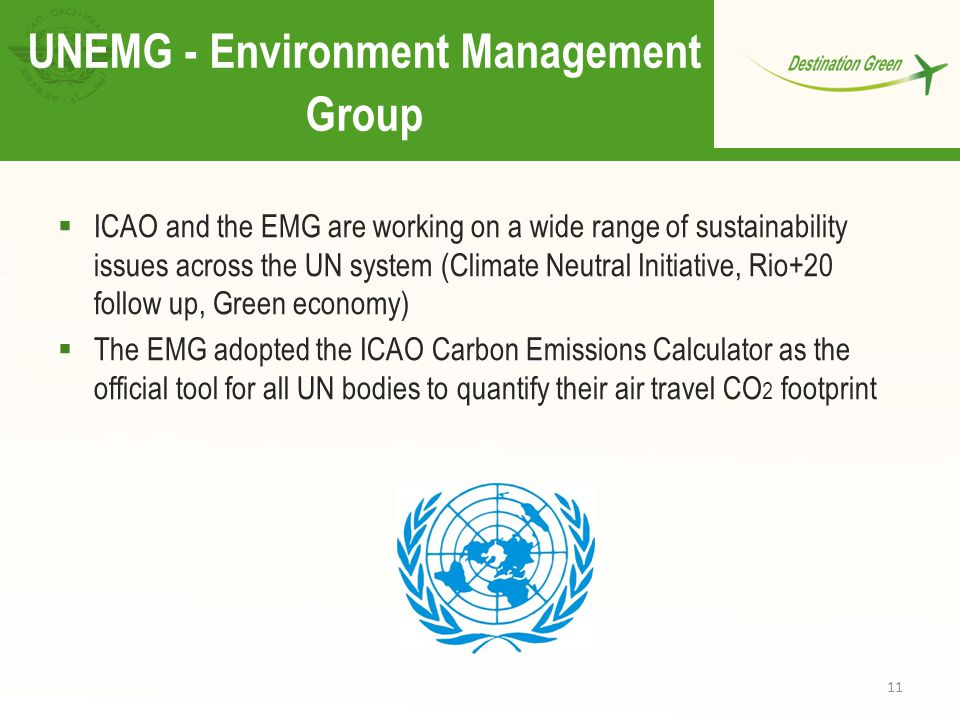 11 UNEMG - Environment Management Group  ICAO and the EMG are working on a wide range of sustainability issues across the UN system (Climate Neutral Initiative, Rio+20 follow up, Green economy)  The EMG adopted the ICAO Carbon Emissions Calculator as the official tool for all UN bodies to quantify their air travel CO 2 footprint