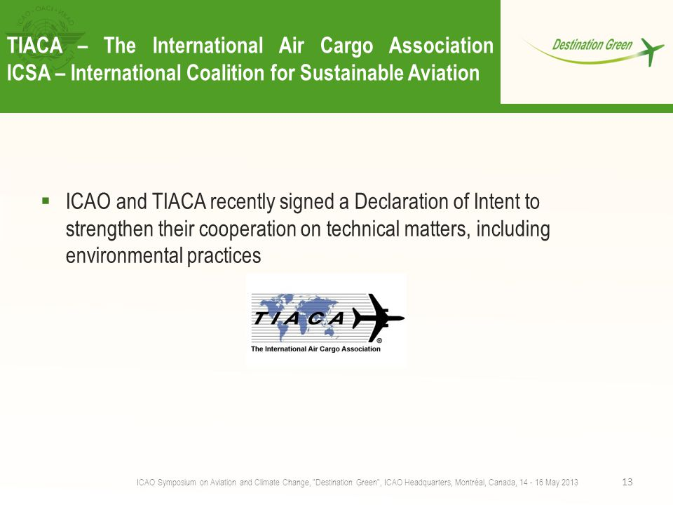TIACA – The International Air Cargo Association ICSA – International Coalition for Sustainable Aviation  ICAO and TIACA recently signed a Declaration of Intent to strengthen their cooperation on technical matters, including environmental practices ICAO Symposium on Aviation and Climate Change, Destination Green , ICAO Headquarters, Montréal, Canada, 14 - 16 May 2013 13