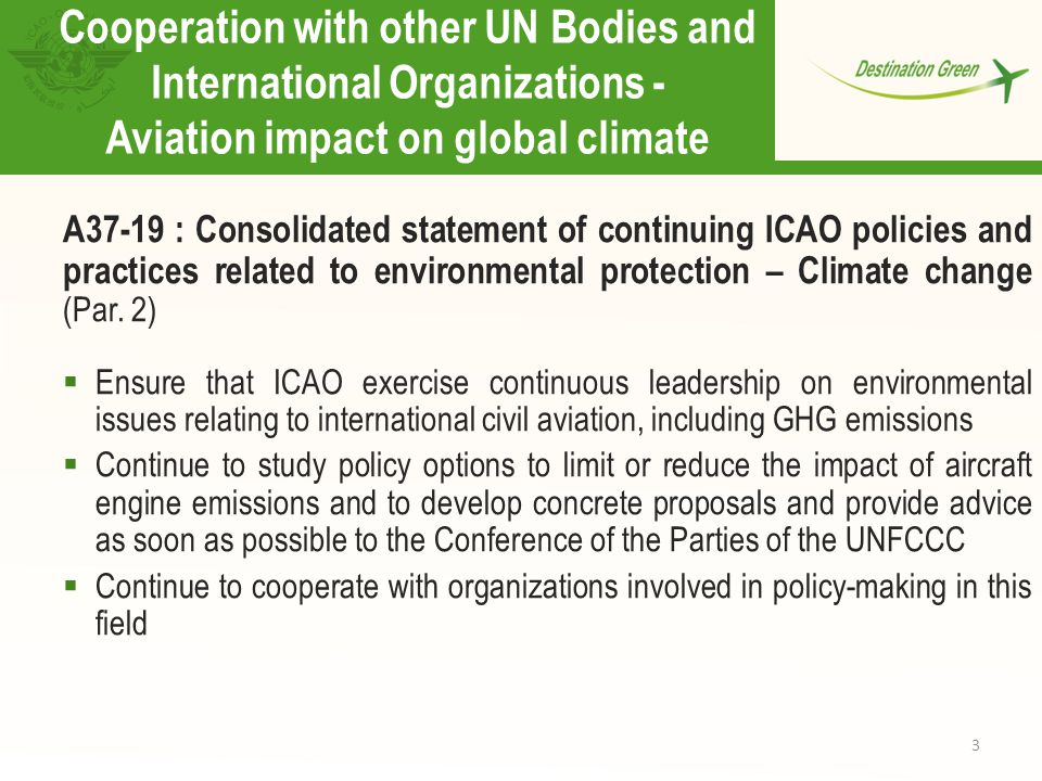 3 Cooperation with other UN Bodies and International Organizations - Aviation impact on global climate A37-19 : Consolidated statement of continuing ICAO policies and practices related to environmental protection – Climate change (Par.