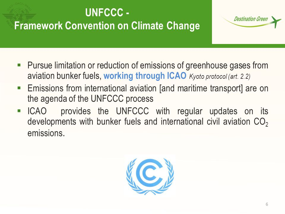 6 UNFCCC - Framework Convention on Climate Change  Pursue limitation or reduction of emissions of greenhouse gases from aviation bunker fuels, working through ICAO Kyoto protocol (art.