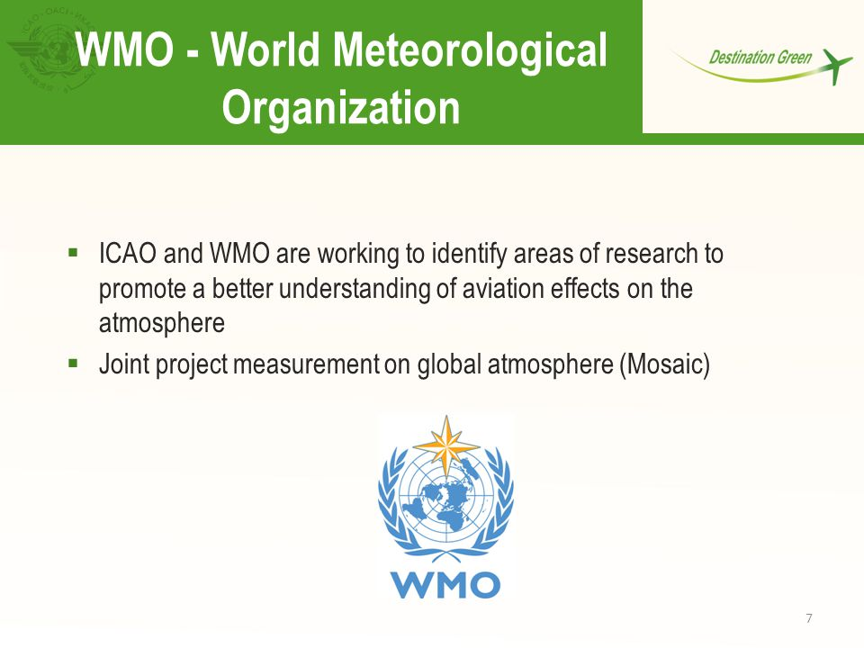 7  ICAO and WMO are working to identify areas of research to promote a better understanding of aviation effects on the atmosphere  Joint project measurement on global atmosphere (Mosaic) WMO - World Meteorological Organization