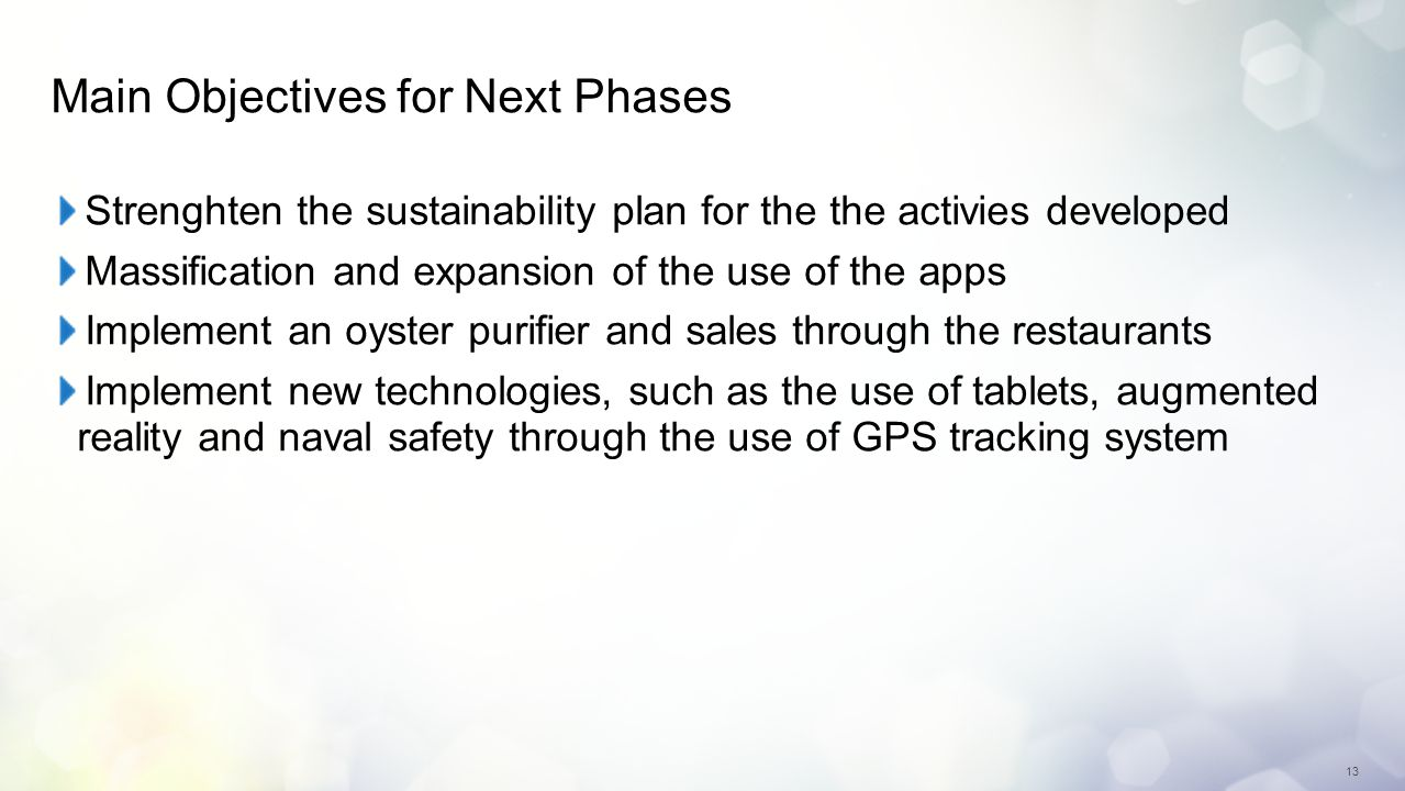 13 Main Objectives for Next Phases Strenghten the sustainability plan for the the activies developed Massification and expansion of the use of the apps Implement an oyster purifier and sales through the restaurants Implement new technologies, such as the use of tablets, augmented reality and naval safety through the use of GPS tracking system