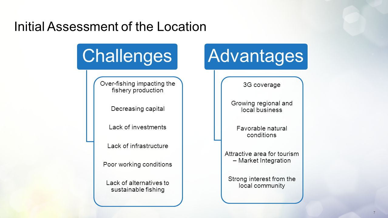 7 Initial Assessment of the Location Challenges Over-fishing impacting the fishery production Decreasing capital Lack of investments Lack of infrastructure Poor working conditions Lack of alternatives to sustainable fishing Advantages 3G coverage Growing regional and local business Favorable natural conditions Attractive area for tourism – Market Integration Strong interest from the local community