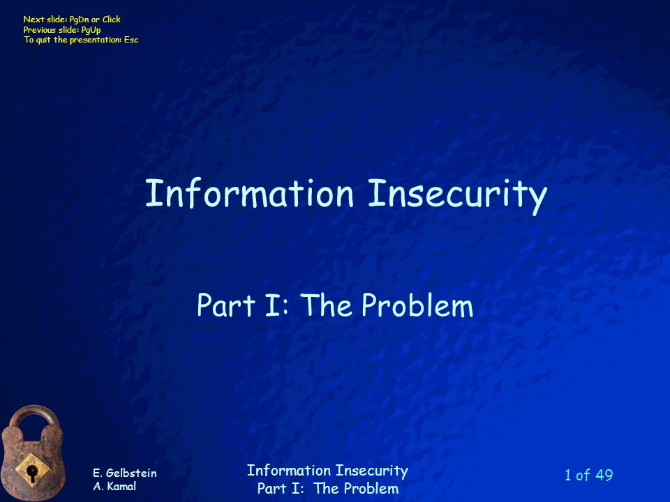 E. Gelbstein A. Kamal Information Insecurity Part I: The Problem Next slide: PgDn or Click Previous slide: PgUp To quit the presentation: Esc 1 of 49