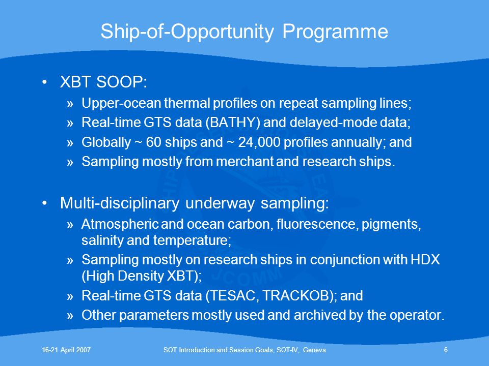 16-21 April 2007SOT Introduction and Session Goals, SOT-IV, Geneva6 Ship-of-Opportunity Programme XBT SOOP: »Upper-ocean thermal profiles on repeat sampling lines; »Real-time GTS data (BATHY) and delayed-mode data; »Globally ~ 60 ships and ~ 24,000 profiles annually; and »Sampling mostly from merchant and research ships.