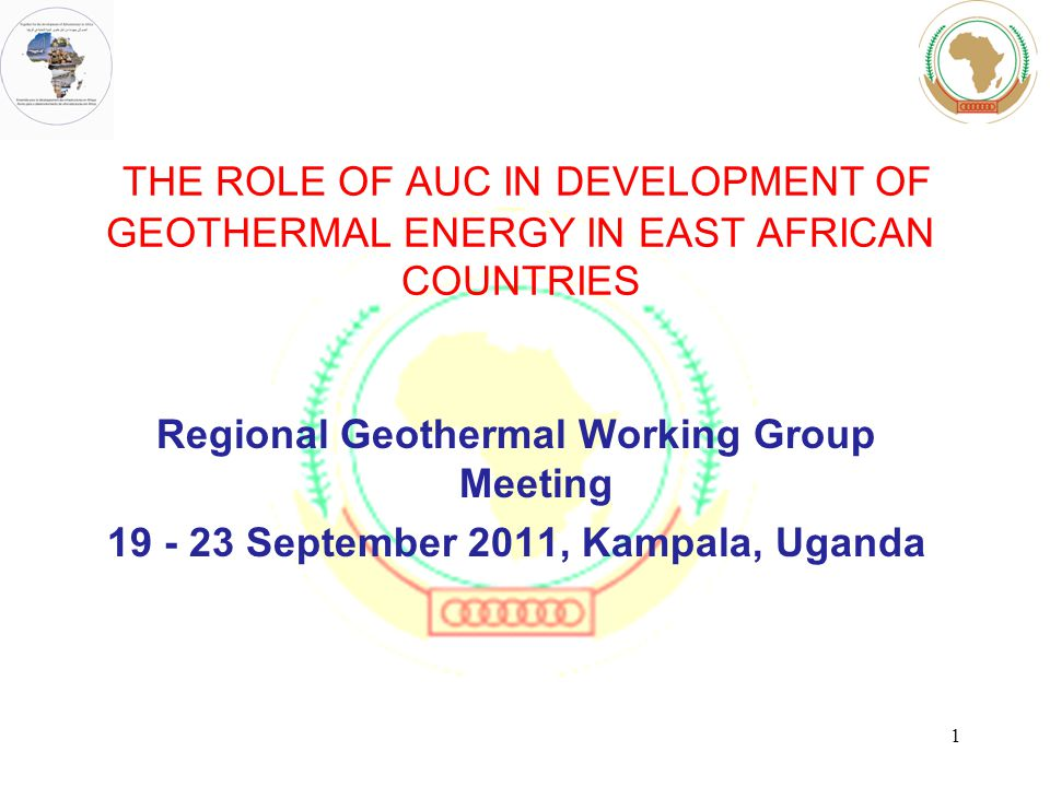 THE ROLE OF AUC IN DEVELOPMENT OF GEOTHERMAL ENERGY IN EAST AFRICAN COUNTRIES Regional Geothermal Working Group Meeting September 2011, Kampala, Uganda 1