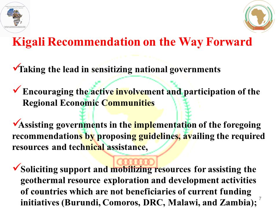 7 Kigali Recommendation on the Way Forward Taking the lead in sensitizing national governments Encouraging the active involvement and participation of the Regional Economic Communities Assisting governments in the implementation of the foregoing recommendations by proposing guidelines, availing the required resources and technical assistance, Soliciting support and mobilizing resources for assisting the geothermal resource exploration and development activities of countries which are not beneficiaries of current funding initiatives (Burundi, Comoros, DRC, Malawi, and Zambia);