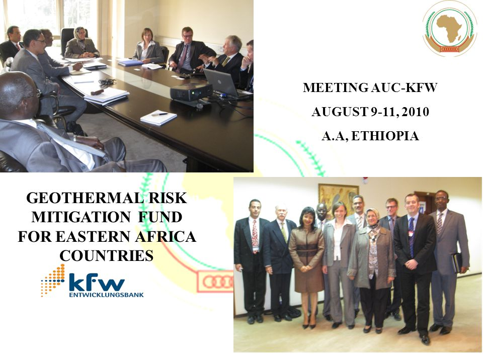 MEETING AUC-KFW AUGUST 9-11, 2010 A.A, ETHIOPIA Geothermal Risk Mitigation Fund GEOTHERMAL RISK MITIGATION FUND FOR EASTERN AFRICA COUNTRIES