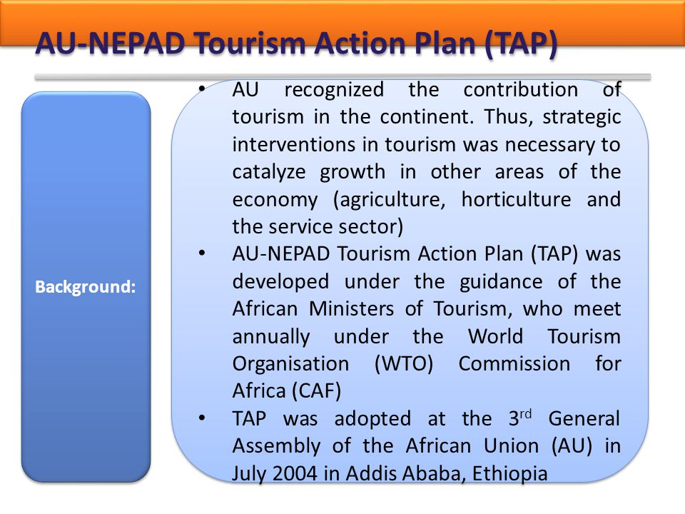AU-NEPAD Tourism Action Plan (TAP) AU recognized the contribution of tourism in the continent. Thus, strategic interventions in tourism was necessary