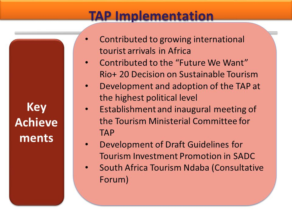 "TAP Implementation Contributed to growing international tourist arrivals in Africa Contributed to the ""Future We Want"" Rio+ 20 Decision on Sustainable"