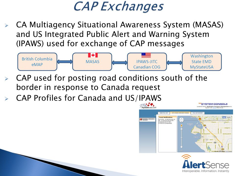  CA Multiagency Situational Awareness System (MASAS) and US Integrated Public Alert and Warning System (IPAWS) used for exchange of CAP messages  CAP used for posting road conditions south of the border in response to Canada request  CAP Profiles for Canada and US/IPAWS MASASIPAWS-JITC Canadian COG Washington State EMD MyStateUSA British Columbia eMAP
