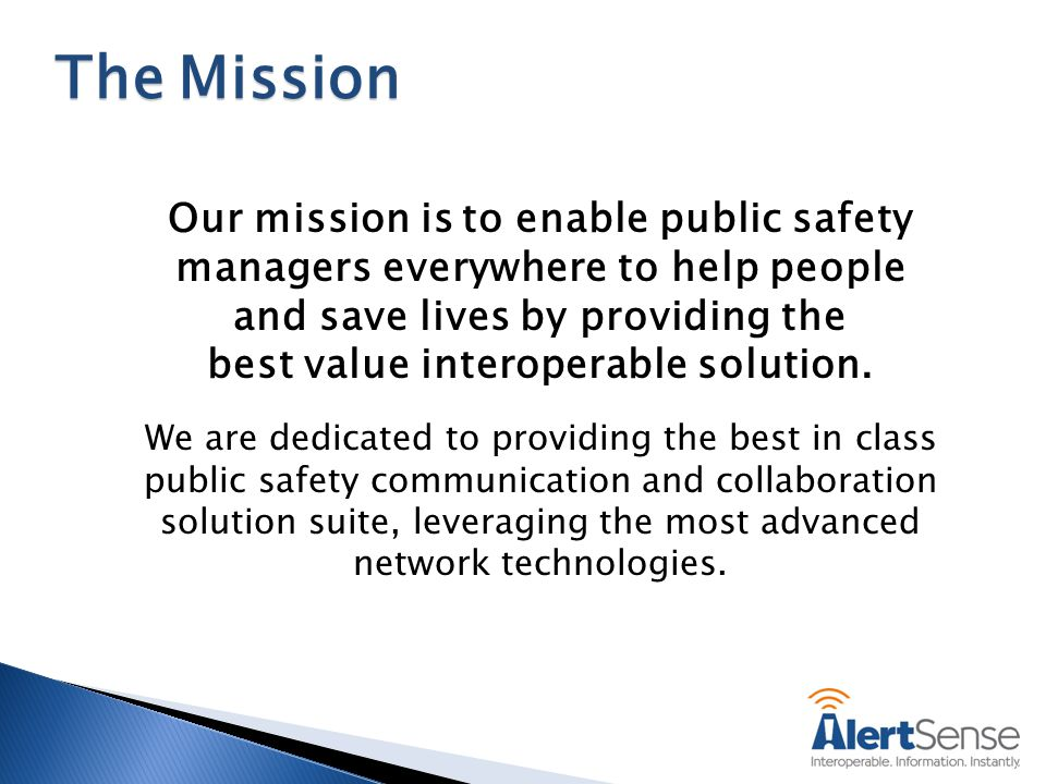 Our mission is to enable public safety managers everywhere to help people and save lives by providing the best value interoperable solution.