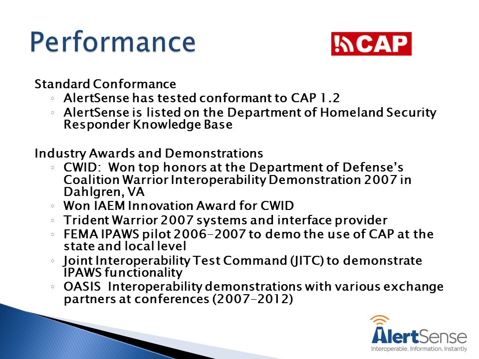 Standard Conformance ◦ AlertSense has tested conformant to CAP 1.2 ◦ AlertSense is listed on the Department of Homeland Security Responder Knowledge Base Industry Awards and Demonstrations ◦ CWID: Won top honors at the Department of Defense's Coalition Warrior Interoperability Demonstration 2007 in Dahlgren, VA ◦ Won IAEM Innovation Award for CWID ◦ Trident Warrior 2007 systems and interface provider ◦ FEMA IPAWS pilot 2006-2007 to demo the use of CAP at the state and local level ◦ Joint Interoperability Test Command (JITC) to demonstrate IPAWS functionality ◦ OASIS Interoperability demonstrations with various exchange partners at conferences (2007-2012)