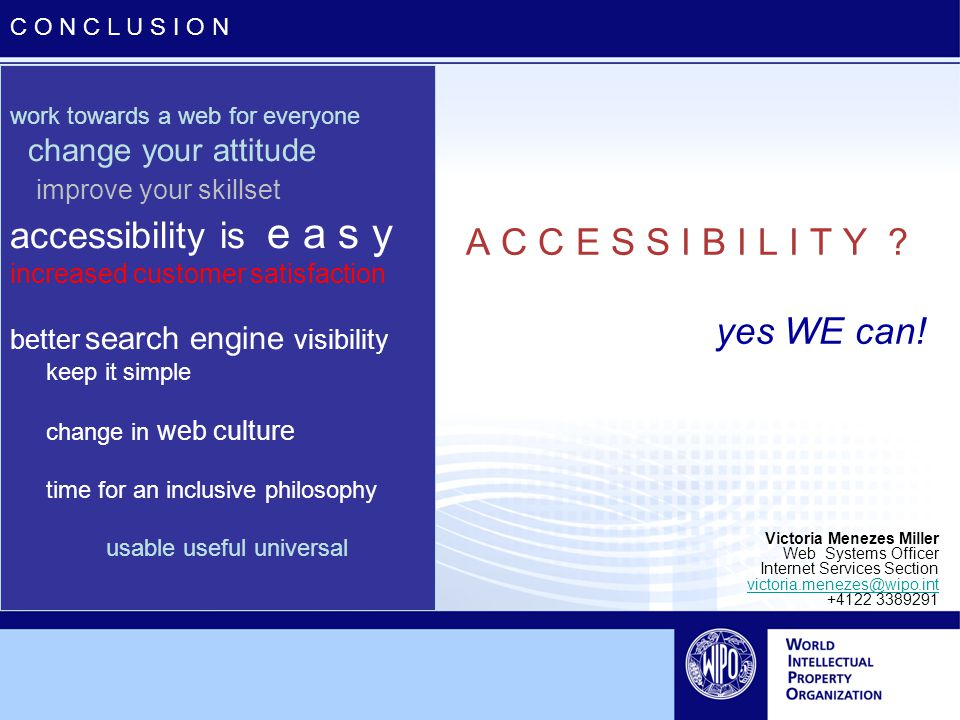 work towards a web for everyone change your attitude improve your skillset accessibility is e a s y increased customer satisfaction better search engine visibility keep it simple change in web culture time for an inclusive philosophy usable useful universal A C C E S S I B I L I T Y .