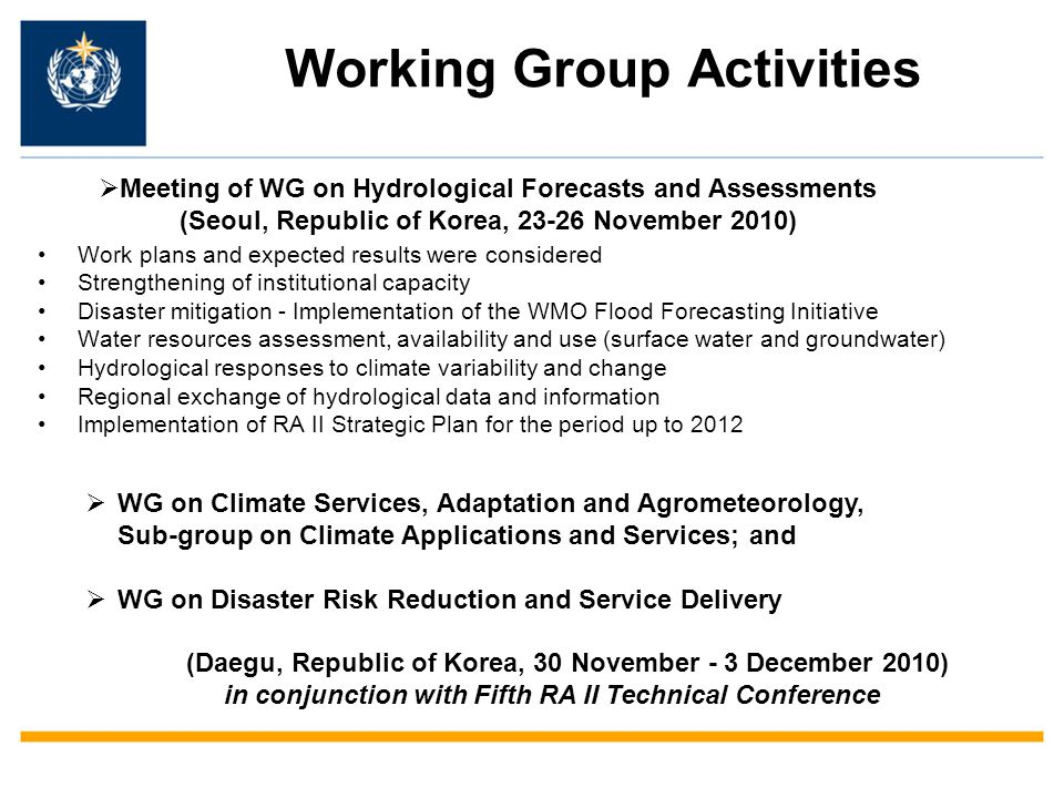 Working Group Activities Work plans and expected results were considered Strengthening of institutional capacity Disaster mitigation - Implementation of the WMO Flood Forecasting Initiative Water resources assessment, availability and use (surface water and groundwater) Hydrological responses to climate variability and change Regional exchange of hydrological data and information Implementation of RA II Strategic Plan for the period up to 2012  Meeting of WG on Hydrological Forecasts and Assessments (Seoul, Republic of Korea, 23-26 November 2010)  WG on Climate Services, Adaptation and Agrometeorology, Sub-group on Climate Applications and Services; and  WG on Disaster Risk Reduction and Service Delivery (Daegu, Republic of Korea, 30 November - 3 December 2010) in conjunction with Fifth RA II Technical Conference