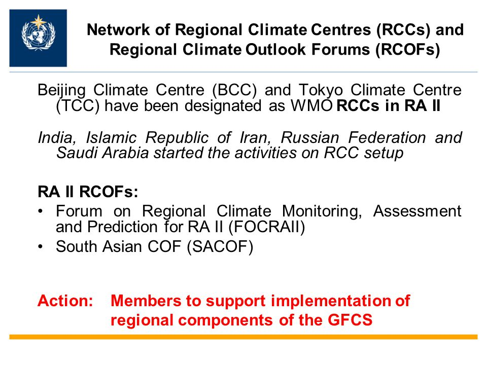 Network of Regional Climate Centres (RCCs) and Regional Climate Outlook Forums (RCOFs) Beijing Climate Centre (BCC) and Tokyo Climate Centre (TCC) have been designated as WMO RCCs in RА II India, Islamic Republic of Iran, Russian Federation and Saudi Arabia started the activities on RCC setup RA II RCOFs: Forum on Regional Climate Monitoring, Assessment and Prediction for RA II (FOCRAII) South Asian COF (SACOF) Action: Members to support implementation of regional components of the GFCS