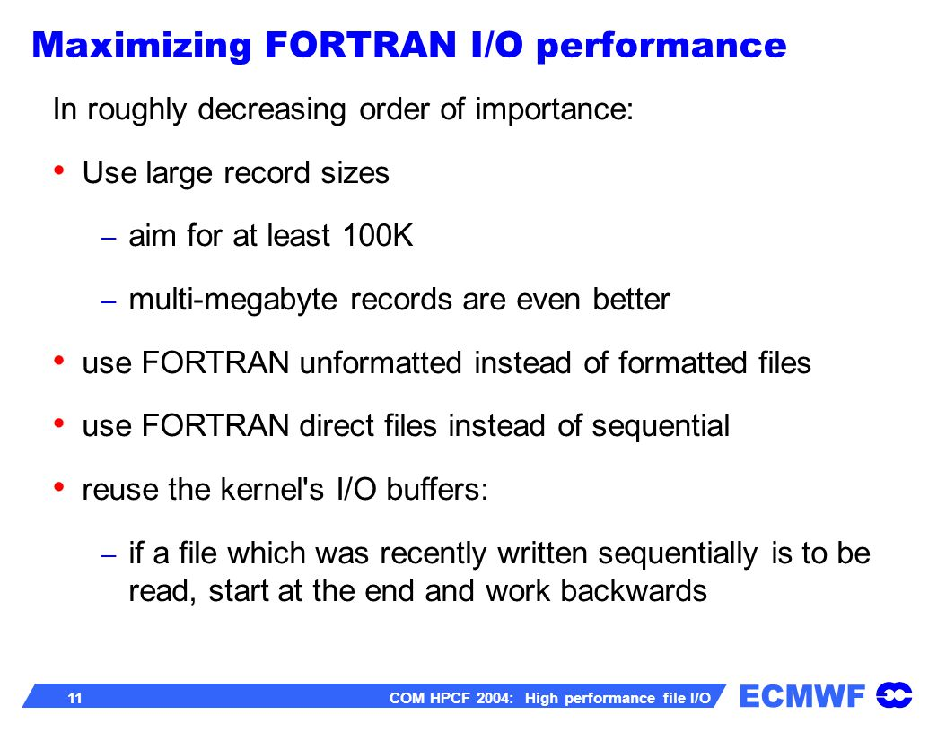 ECMWF 11 COM HPCF 2004: High performance file I/O In roughly decreasing order of importance: Use large record sizes – aim for at least 100K – multi-megabyte records are even better use FORTRAN unformatted instead of formatted files use FORTRAN direct files instead of sequential reuse the kernel s I/O buffers: – if a file which was recently written sequentially is to be read, start at the end and work backwards Maximizing FORTRAN I/O performance