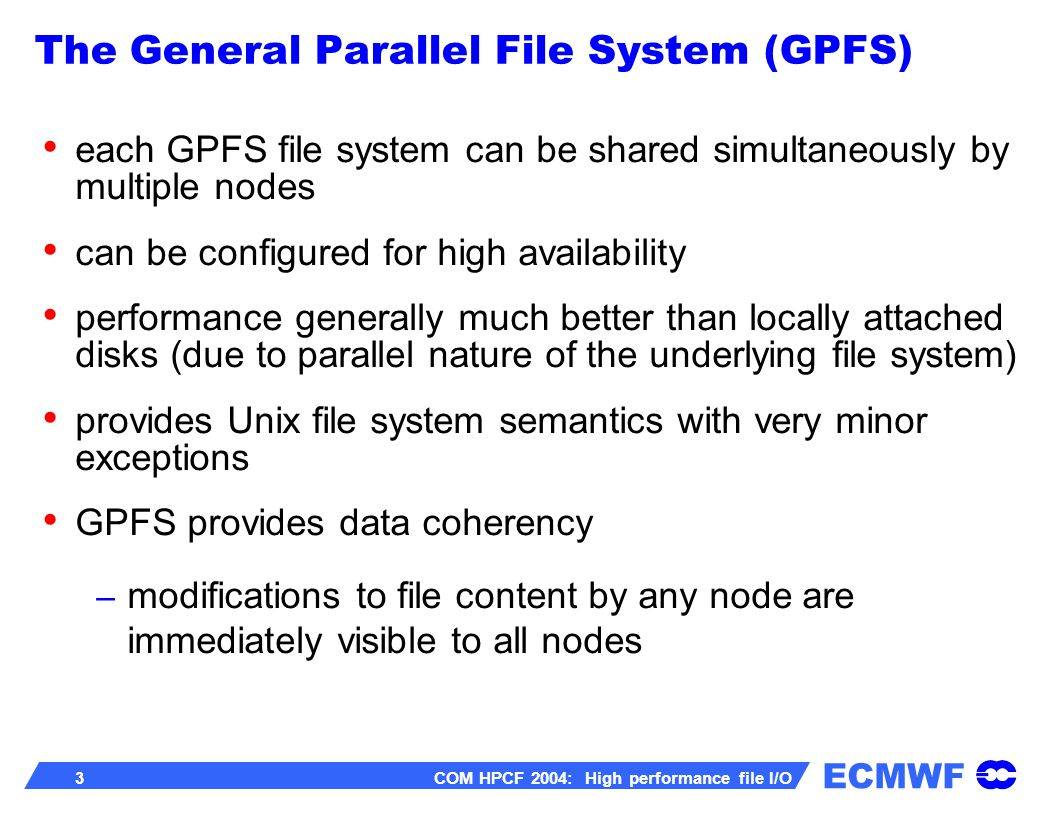 ECMWF 4 COM HPCF 2004: High performance file I/O GPFS does NOT provide full metadata coherency the stat system call might return incorrect values for atime, ctime and mtime (which can result in the ls command providing incorrect information) metadata is coherent if all nodes have sync d since the last metadata modification Use gpfs_stat and/or gpfs_fstat if exact atime, ctime and mtime values are required.