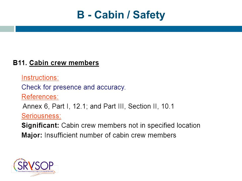 B - Cabin / Safety B11. Cabin crew members Instructions: Check for presence and accuracy. References: Annex 6, Part I, 12.1; and Part III, Section II,