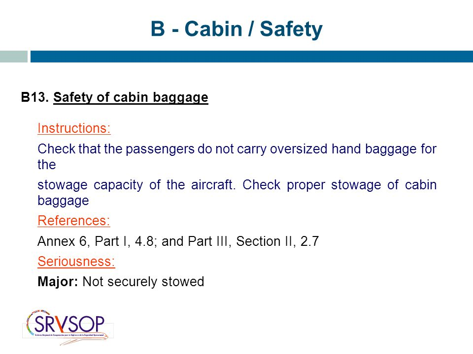 B - Cabin / Safety B13. Safety of cabin baggage Instructions: Check that the passengers do not carry oversized hand baggage for the stowage capacity o
