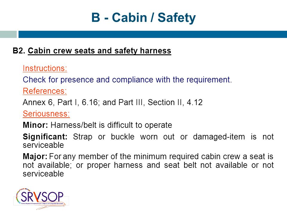 B2. Cabin crew seats and safety harness Instructions: Check for presence and compliance with the requirement. References: Annex 6, Part I, 6.16; and P