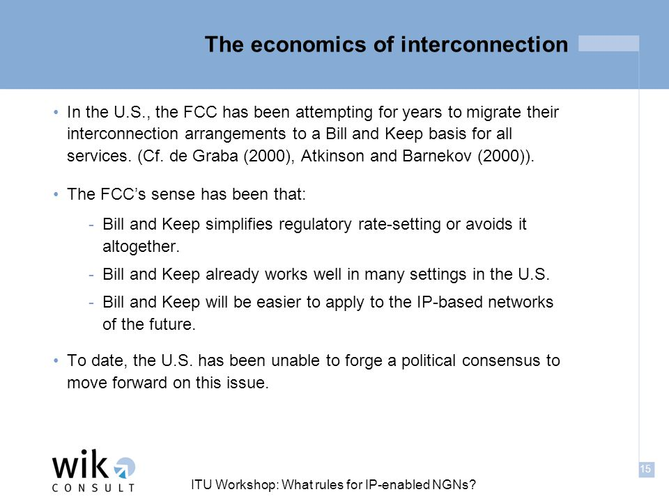 15 ITU Workshop: What rules for IP-enabled NGNs? The economics of interconnection In the U.S., the FCC has been attempting for years to migrate their