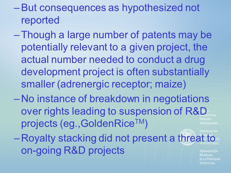 –But consequences as hypothesized not reported –Though a large number of patents may be potentially relevant to a given project, the actual number needed to conduct a drug development project is often substantially smaller (adrenergic receptor; maize) –No instance of breakdown in negotiations over rights leading to suspension of R&D projects (eg.,GoldenRice TM ) –Royalty stacking did not present a threat to on-going R&D projects