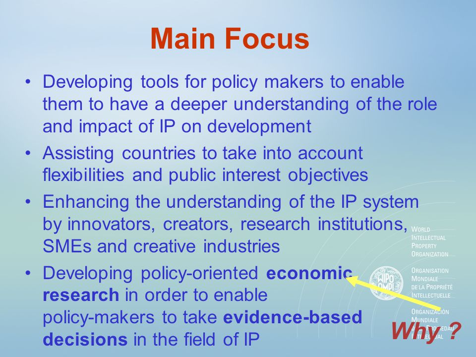 Main Focus Developing tools for policy makers to enable them to have a deeper understanding of the role and impact of IP on development Assisting countries to take into account flexibilities and public interest objectives Enhancing the understanding of the IP system by innovators, creators, research institutions, SMEs and creative industries Developing policy-oriented economic research in order to enable policy-makers to take evidence-based decisions in the field of IP Why ?