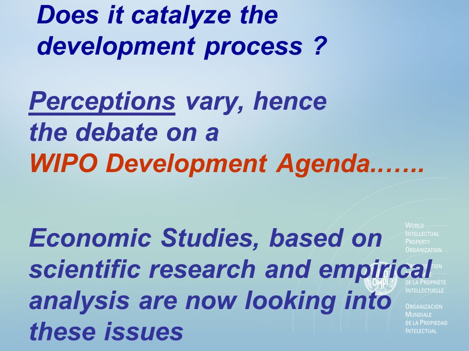 Does it catalyze the development process ? Perceptions vary, hence the debate on a WIPO Development Agenda..….. Economic Studies, based on scientific