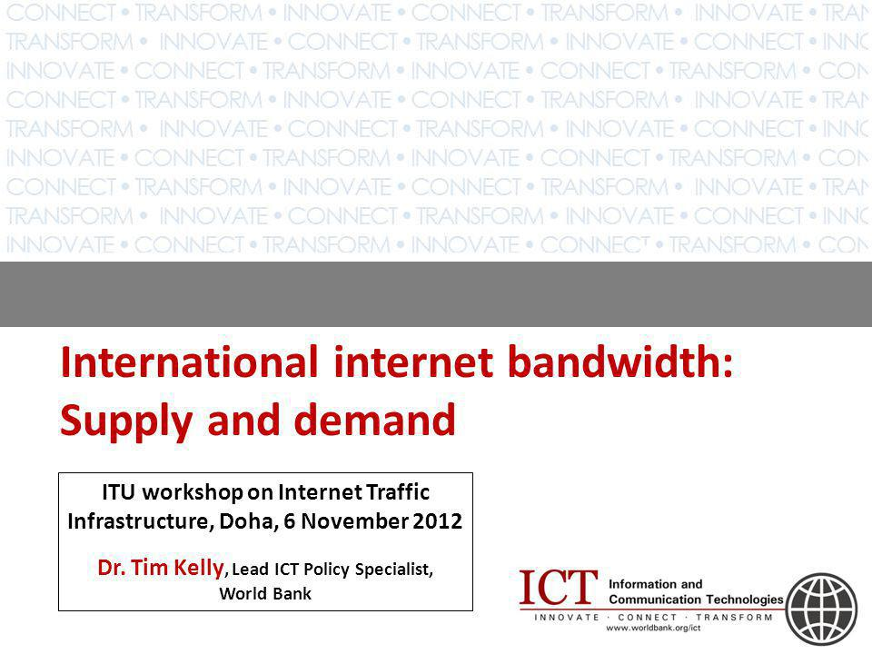 International internet bandwidth: Supply and demand ITU workshop on Internet Traffic Infrastructure, Doha, 6 November 2012 Dr.