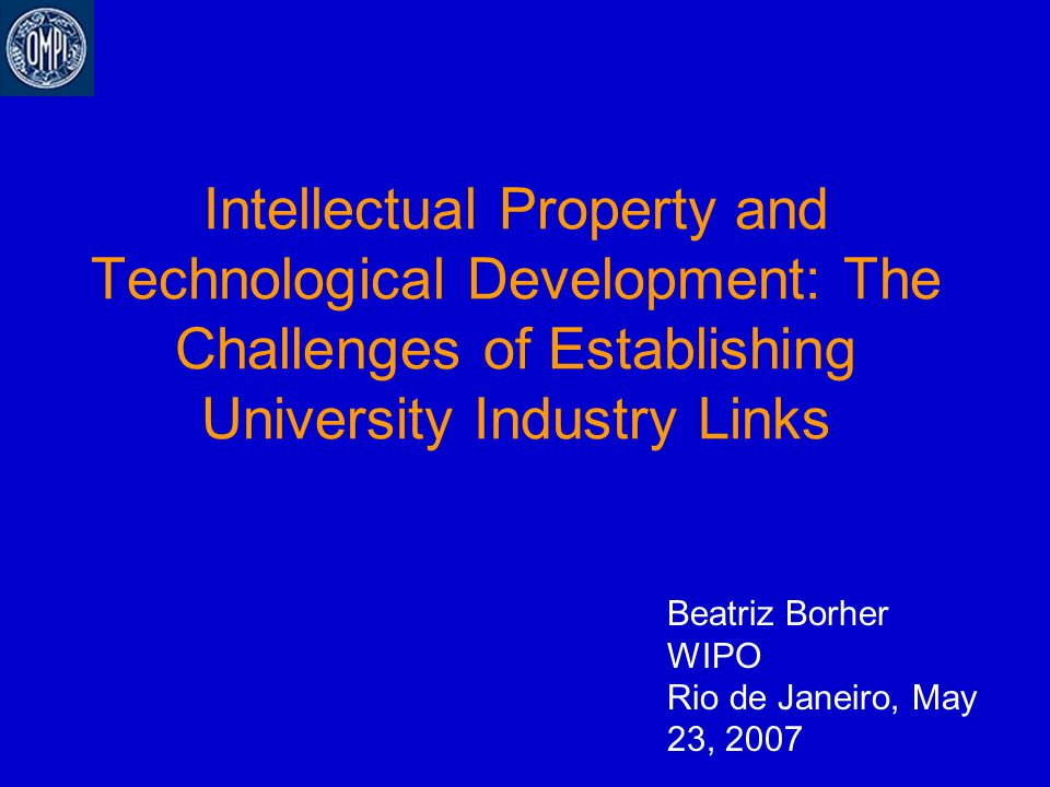 Intellectual Property and Technological Development: The Challenges of Establishing University Industry Links Beatriz Borher WIPO Rio de Janeiro, May