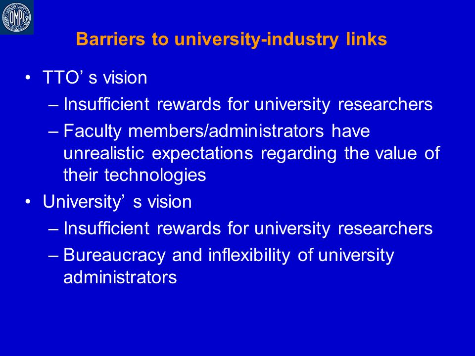 Barriers to university-industry links TTO' s vision –Insufficient rewards for university researchers –Faculty members/administrators have unrealistic