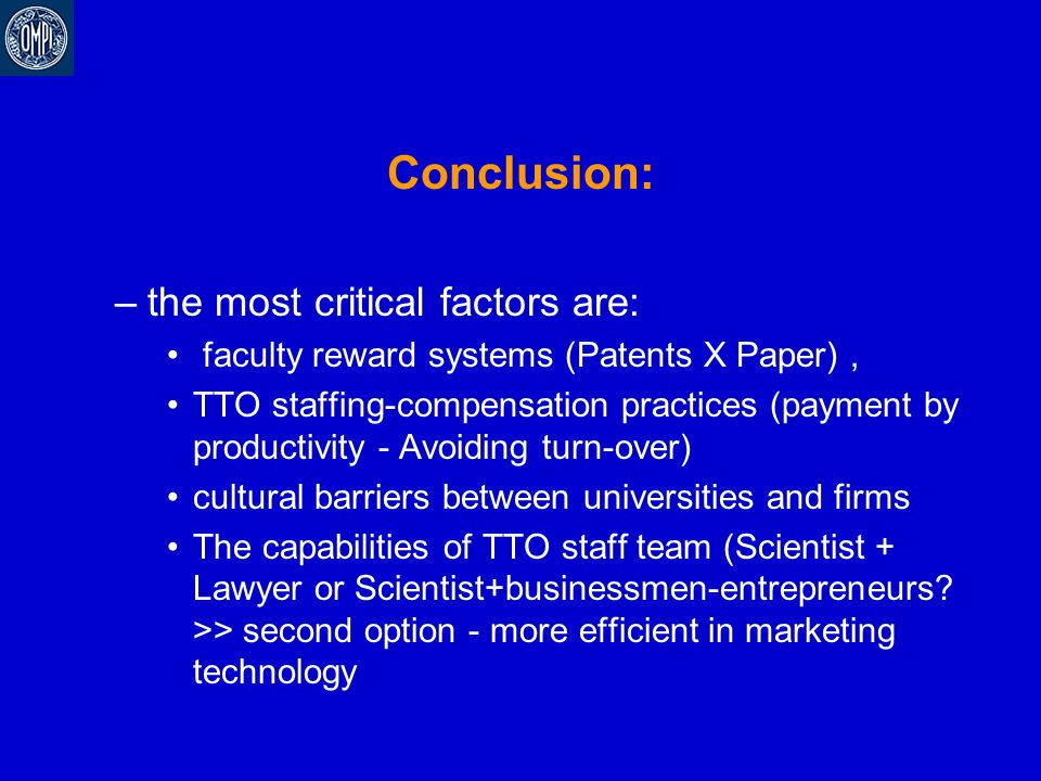 Conclusion: –the most critical factors are: faculty reward systems (Patents X Paper), TTO staffing-compensation practices (payment by productivity - A