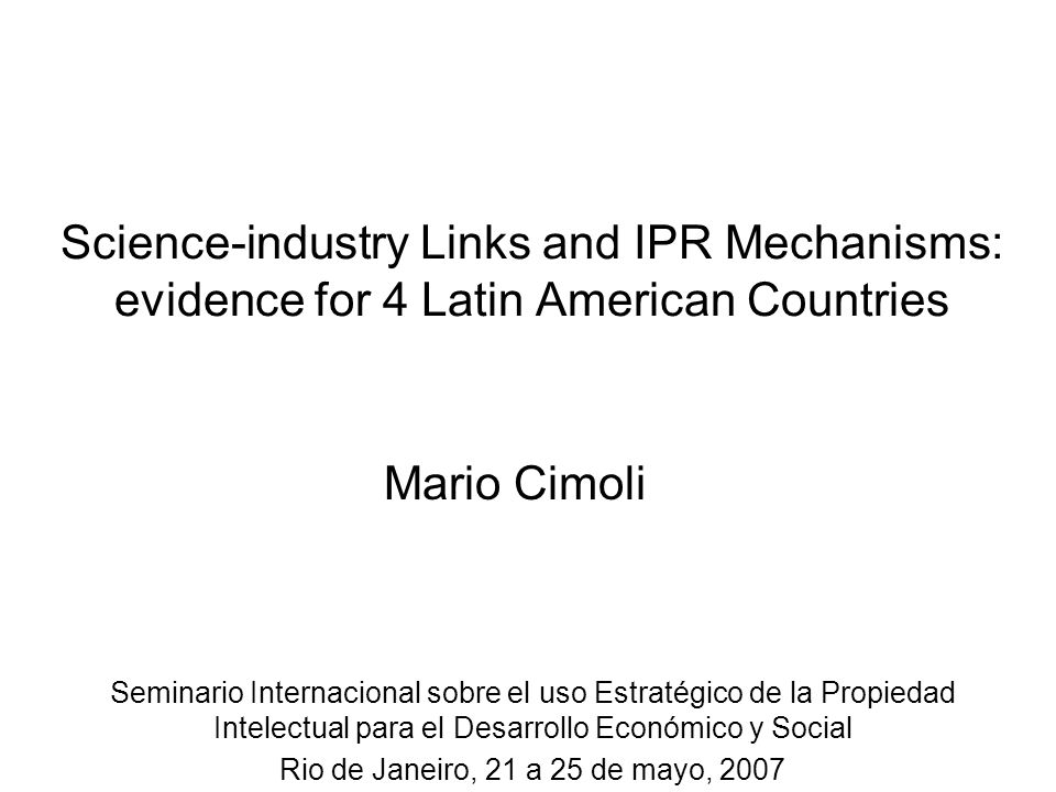 Science-industry Links and IPR Mechanisms: evidence for 4 Latin American Countries Seminario Internacional sobre el uso Estratégico de la Propiedad In