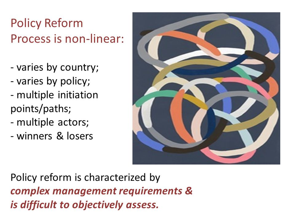 Policy Reform Process is non-linear: - varies by country; - varies by policy; - multiple initiation points/paths; - multiple actors; - winners & losers Policy reform is characterized by complex management requirements & is difficult to objectively assess.