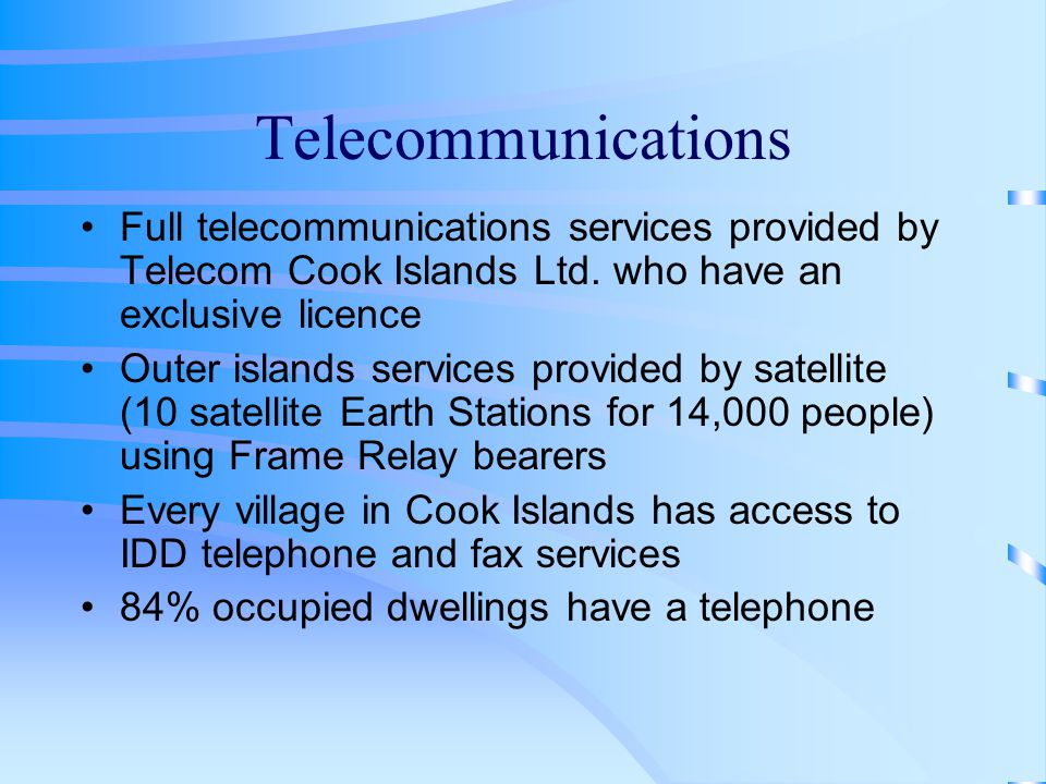 Telecommunications Full telecommunications services provided by Telecom Cook Islands Ltd.