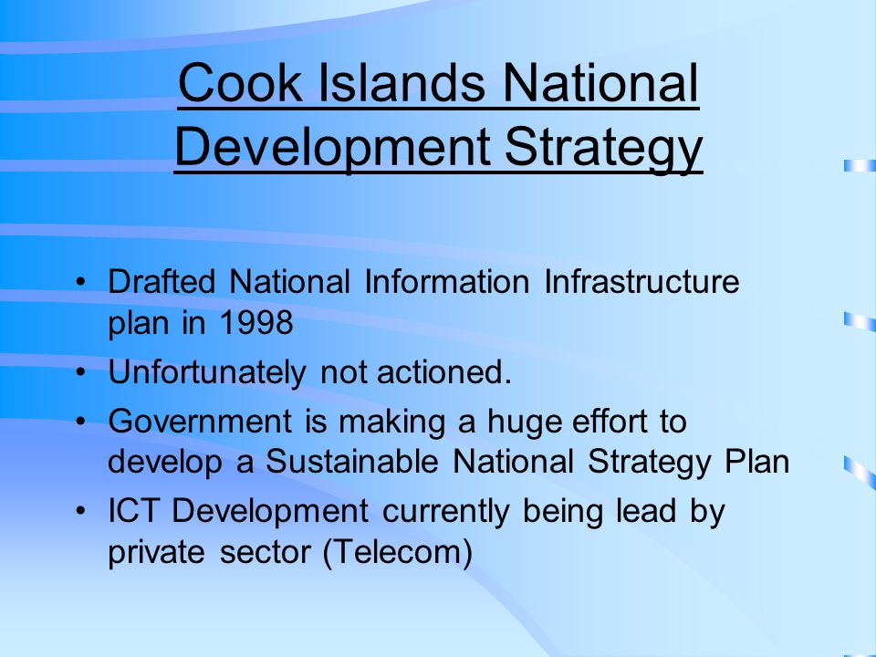 Cook Islands National ICT Policy ICT committee formed in 2003 ICT Policy endorsed by Cabinet March 2004 Five main Goals incorporated in the Policy