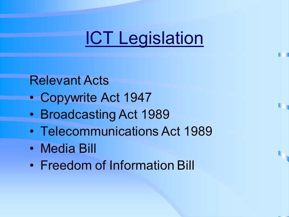 ICT Legislation Relevant Acts Copywrite Act 1947 Broadcasting Act 1989 Telecommunications Act 1989 Media Bill Freedom of Information Bill