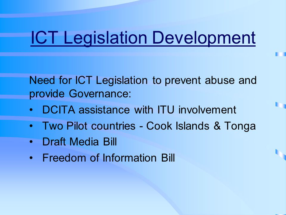 ICT Legislation Development Need for ICT Legislation to prevent abuse and provide Governance: DCITA assistance with ITU involvement Two Pilot countries - Cook Islands & Tonga Draft Media Bill Freedom of Information Bill