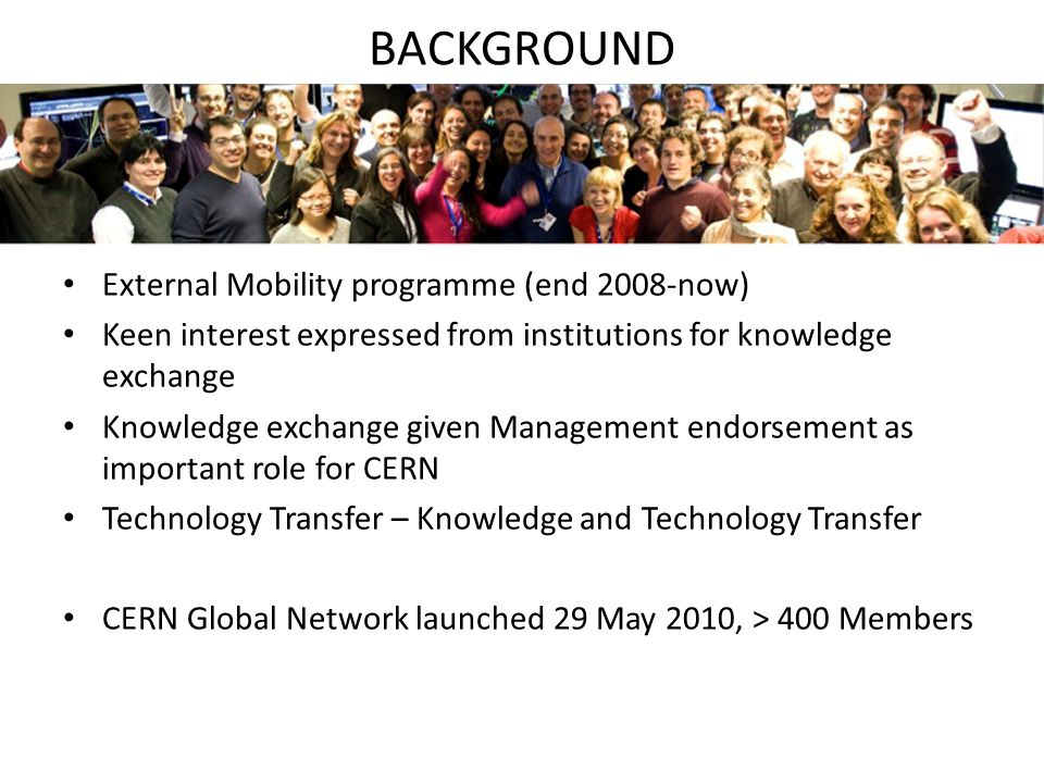 BACKGROUND External Mobility programme (end 2008-now) Keen interest expressed from institutions for knowledge exchange Knowledge exchange given Management endorsement as important role for CERN Technology Transfer – Knowledge and Technology Transfer CERN Global Network launched 29 May 2010, > 400 Members